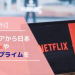 【海外VPN】マレーシアから日本のNetflixやAmazonプライムを観よう